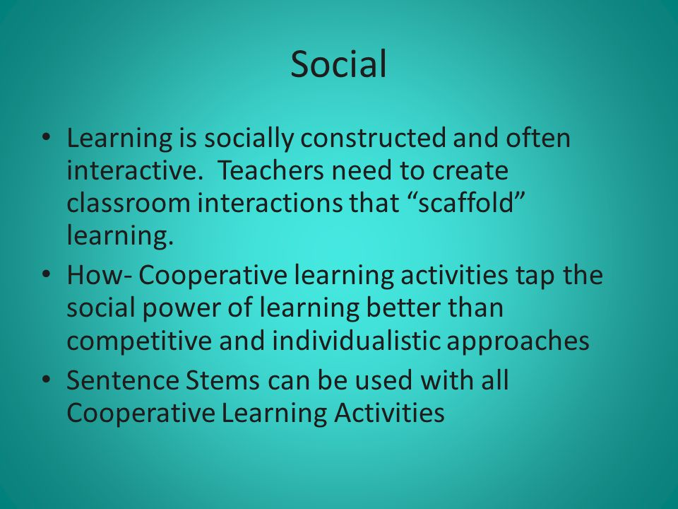 Social Learning is socially constructed and often interactive. Teachers need to create classroom interactions that scaffold learning.