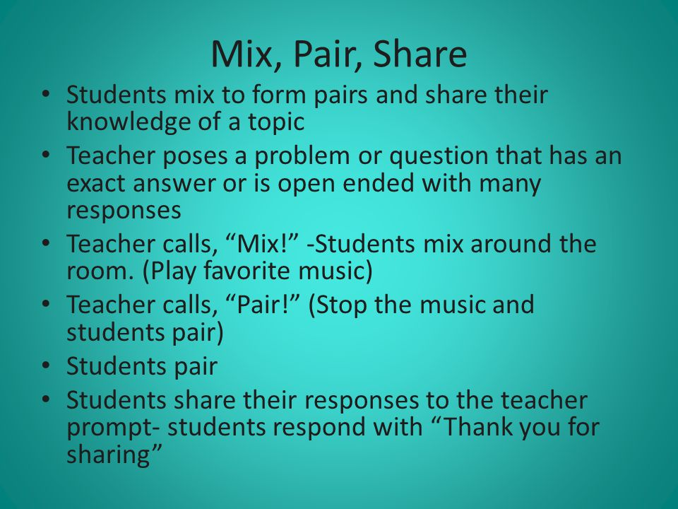 Mix, Pair, Share Students mix to form pairs and share their knowledge of a topic.
