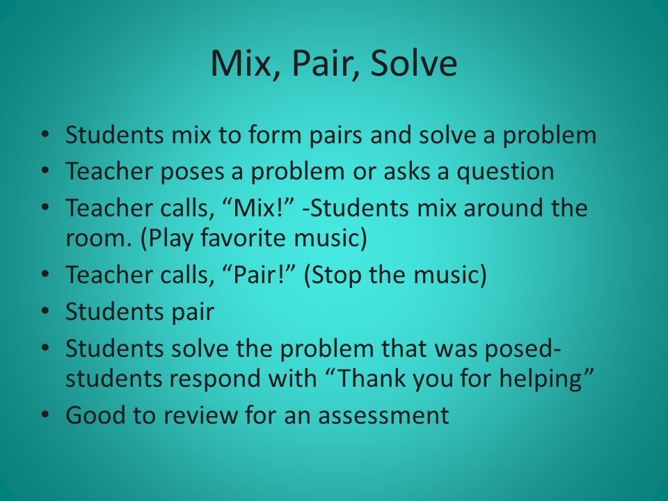 Mix, Pair, Solve Students mix to form pairs and solve a problem