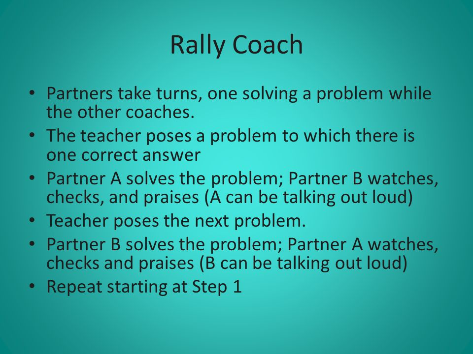 Rally Coach Partners take turns, one solving a problem while the other coaches. The teacher poses a problem to which there is one correct answer.