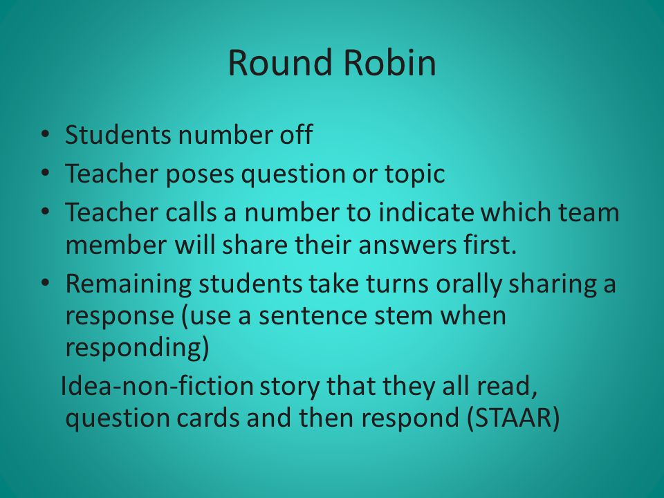 Round Robin Students number off Teacher poses question or topic