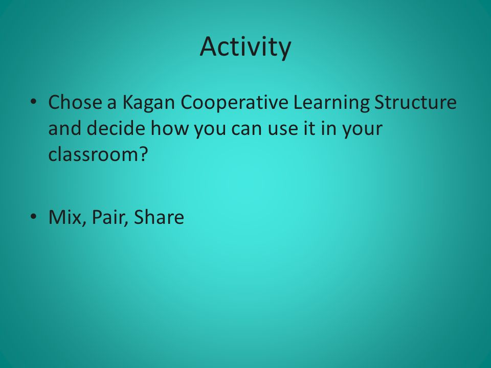 Activity Chose a Kagan Cooperative Learning Structure and decide how you can use it in your classroom