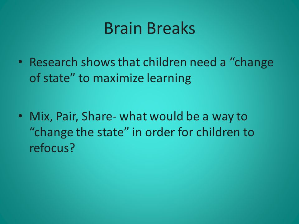 Brain Breaks Research shows that children need a change of state to maximize learning.