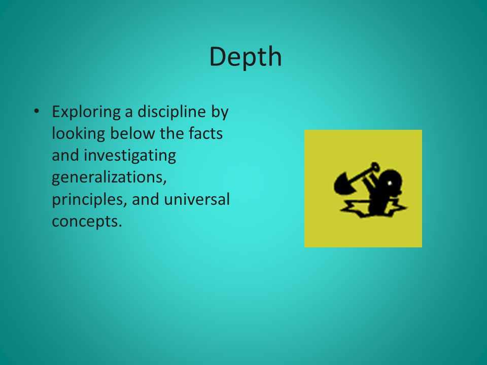 Depth Exploring a discipline by looking below the facts and investigating generalizations, principles, and universal concepts.