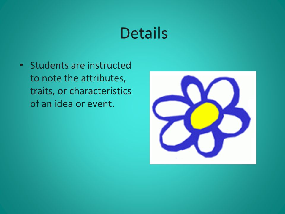 Details Students are instructed to note the attributes, traits, or characteristics of an idea or event.