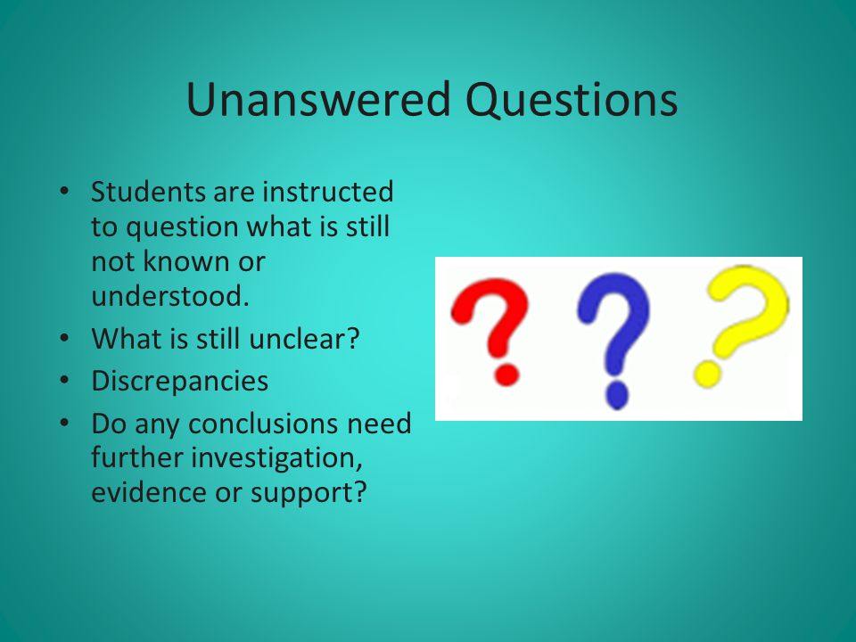 Unanswered Questions Students are instructed to question what is still not known or understood. What is still unclear