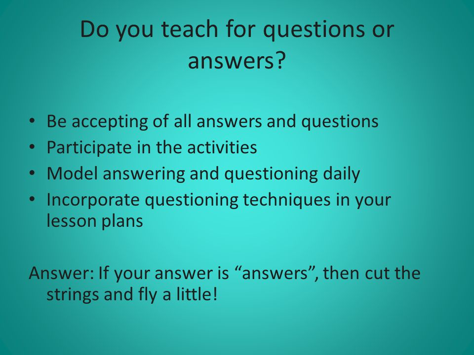 Do you teach for questions or answers