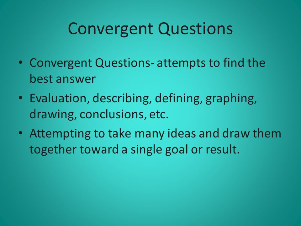 Convergent Questions Convergent Questions- attempts to find the best answer. Evaluation, describing, defining, graphing, drawing, conclusions, etc.