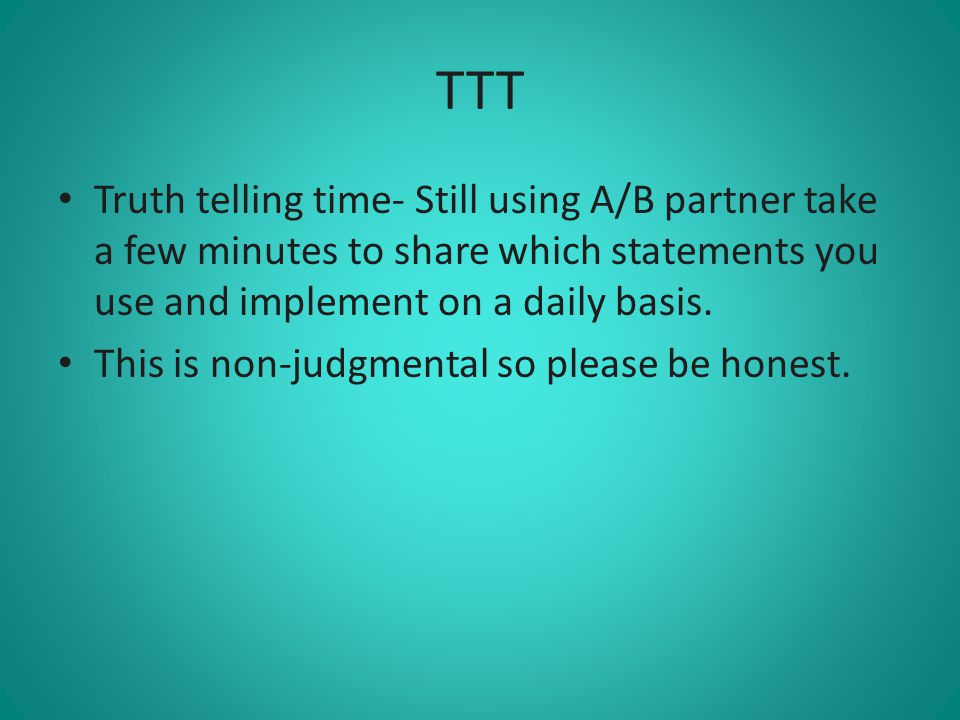 TTT Truth telling time- Still using A/B partner take a few minutes to share which statements you use and implement on a daily basis.