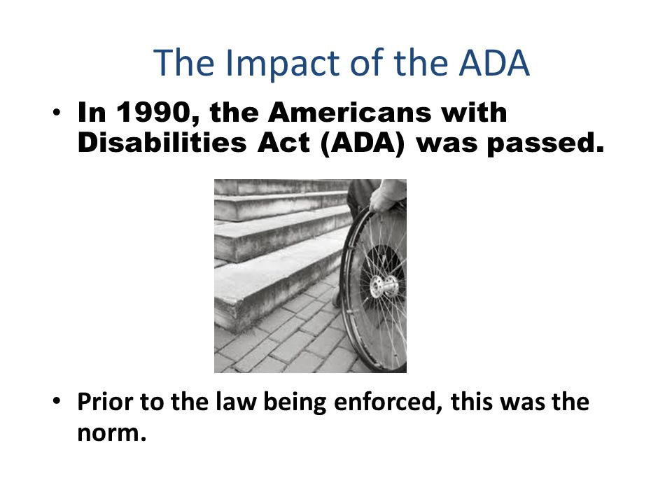 The Impact of the ADA In 1990, the Americans with Disabilities Act (ADA) was passed.