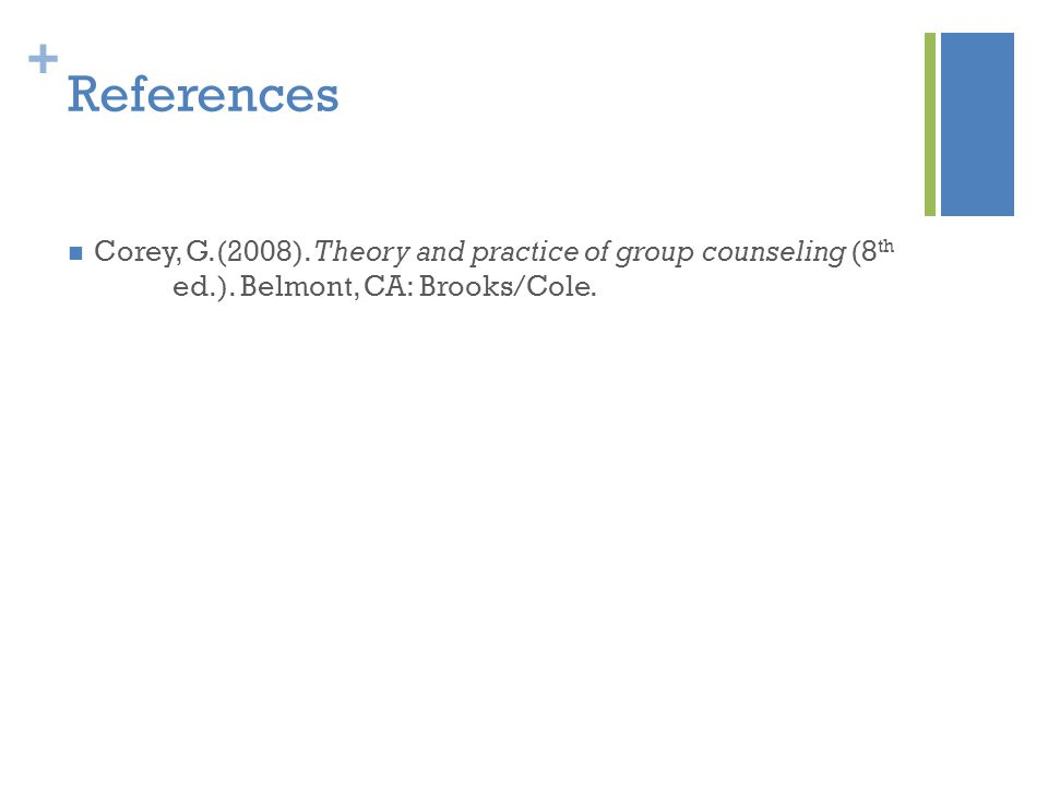 References Corey, G.(2008). Theory and practice of group counseling (8th ed.).
