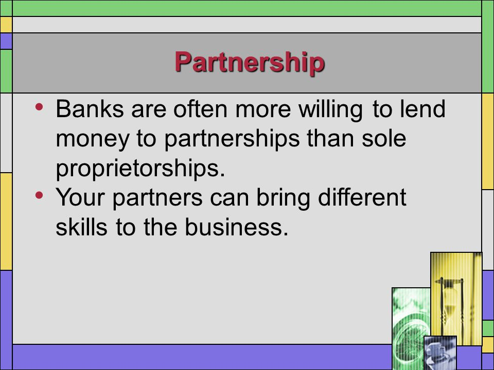 Partnership Banks are often more willing to lend money to partnerships than sole proprietorships.