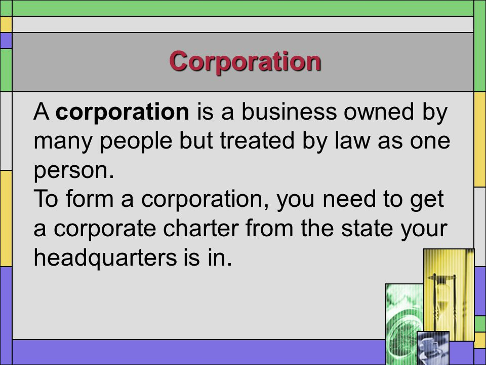 Corporation A corporation is a business owned by many people but treated by law as one person.
