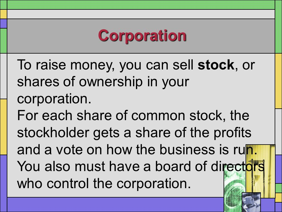 Corporation To raise money, you can sell stock, or shares of ownership in your corporation.