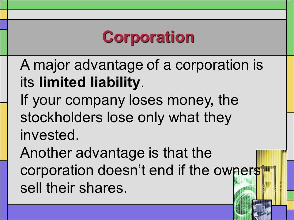 Corporation A major advantage of a corporation is its limited liability. If your company loses money, the stockholders lose only what they invested.