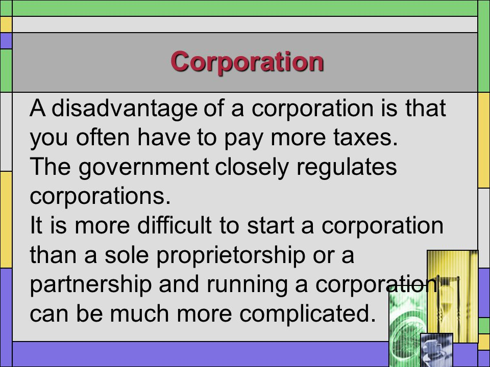 Corporation A disadvantage of a corporation is that you often have to pay more taxes. The government closely regulates corporations.