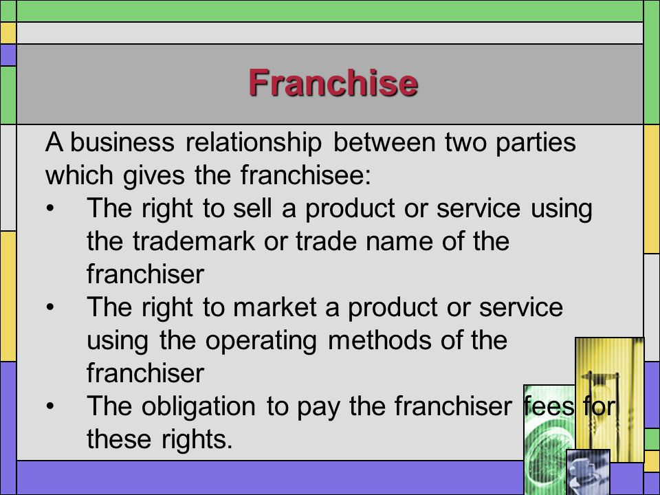 Franchise A business relationship between two parties which gives the franchisee: