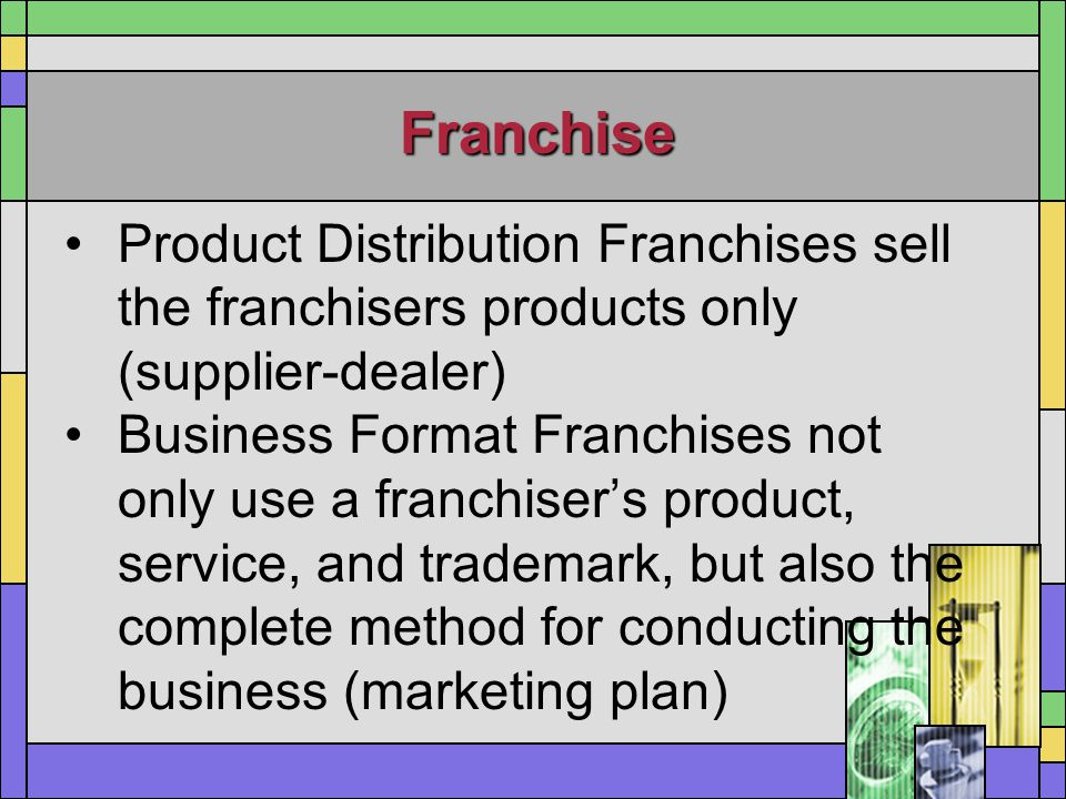 Franchise Product Distribution Franchises sell the franchisers products only (supplier-dealer)