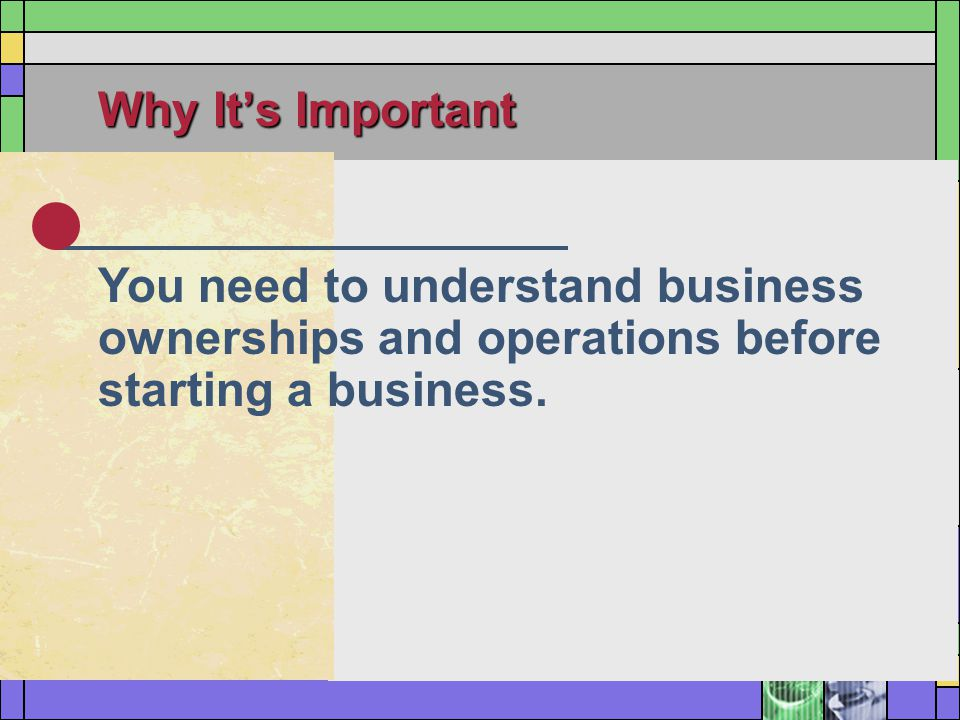 Why It's Important You need to understand business ownerships and operations before starting a business.