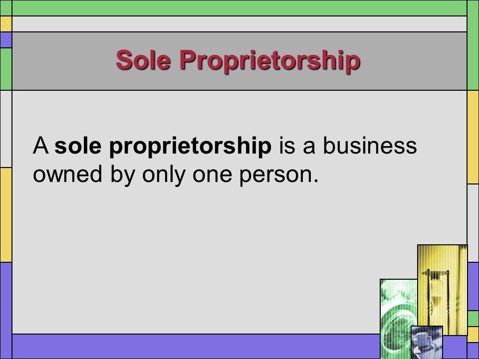 Sole Proprietorship A sole proprietorship is a business owned by only one person.