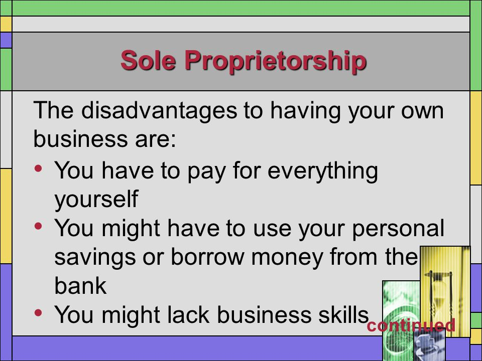 Sole Proprietorship The disadvantages to having your own business are: