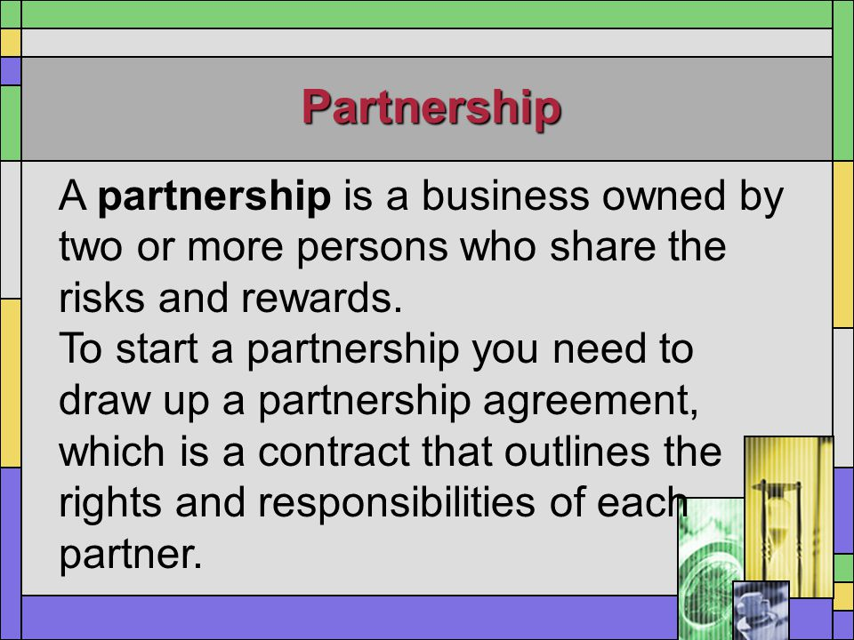 Partnership A partnership is a business owned by two or more persons who share the risks and rewards.
