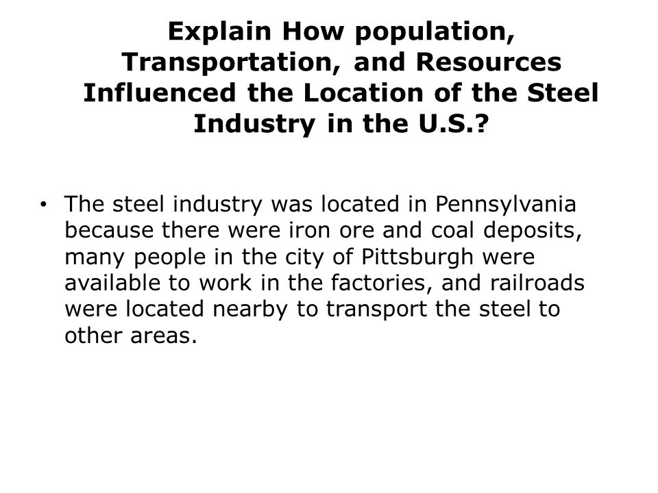 Explain How population, Transportation, and Resources Influenced the Location of the Steel Industry in the U.S.