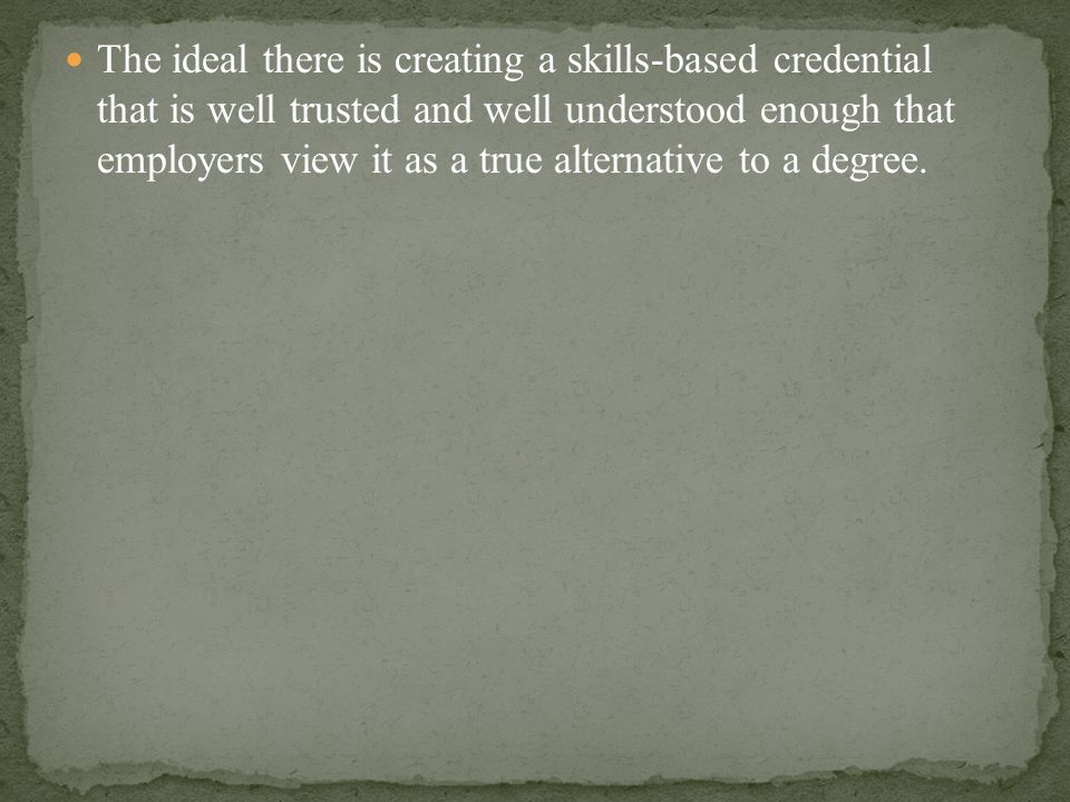 The ideal there is creating a skills-based credential that is well trusted and well understood enough that employers view it as a true alternative to a degree.
