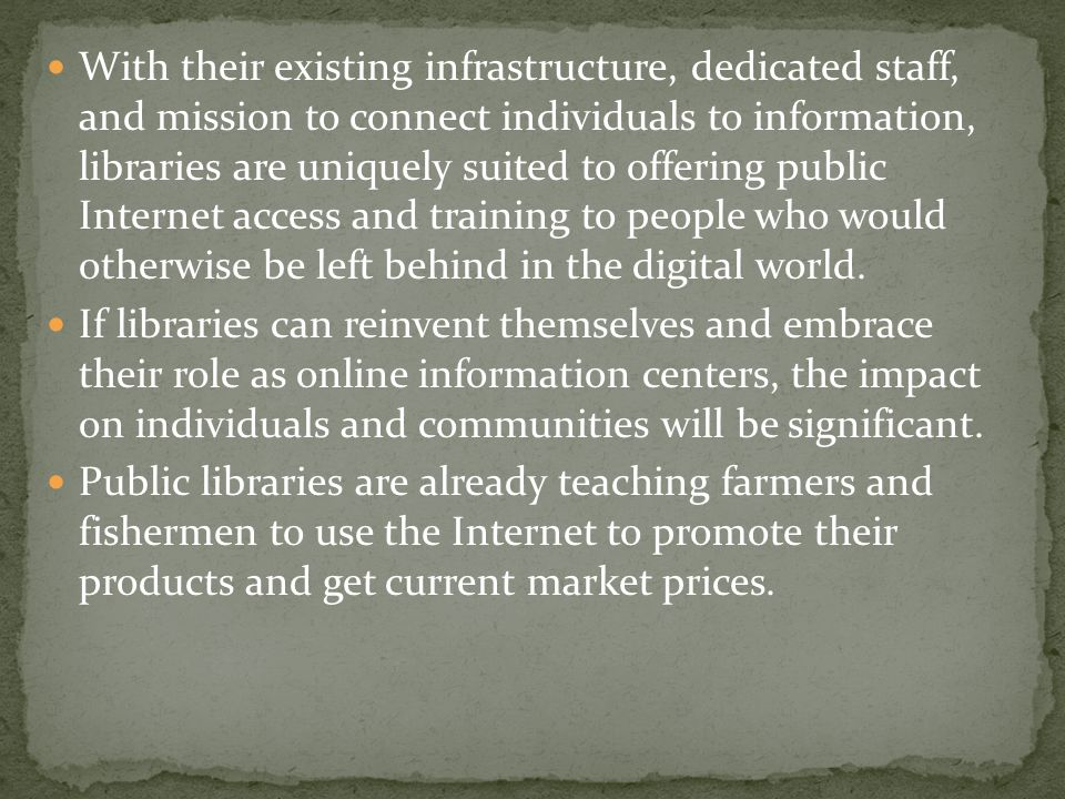 With their existing infrastructure, dedicated staff, and mission to connect individuals to information, libraries are uniquely suited to offering public Internet access and training to people who would otherwise be left behind in the digital world.