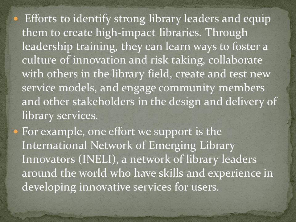 Efforts to identify strong library leaders and equip them to create high-impact libraries. Through leadership training, they can learn ways to foster a culture of innovation and risk taking, collaborate with others in the library field, create and test new service models, and engage community members and other stakeholders in the design and delivery of library services.