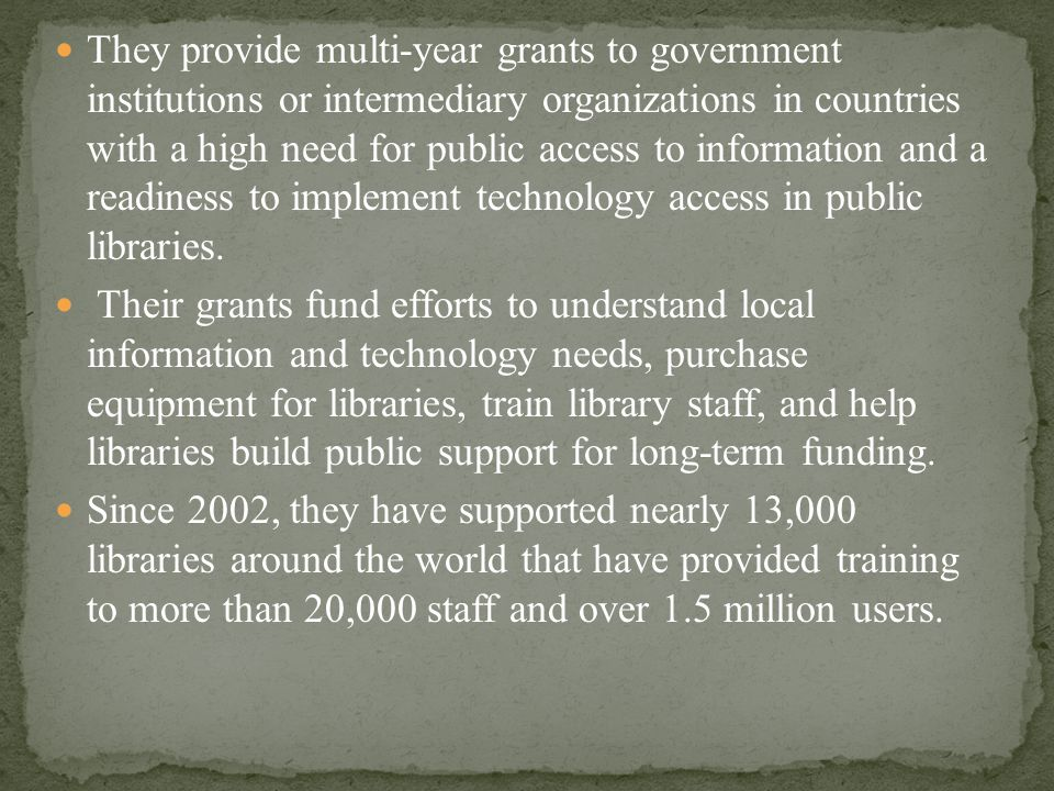 They provide multi-year grants to government institutions or intermediary organizations in countries with a high need for public access to information and a readiness to implement technology access in public libraries.