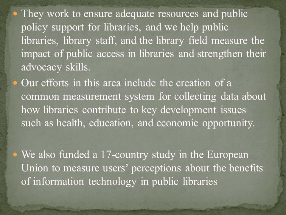 They work to ensure adequate resources and public policy support for libraries, and we help public libraries, library staff, and the library field measure the impact of public access in libraries and strengthen their advocacy skills.