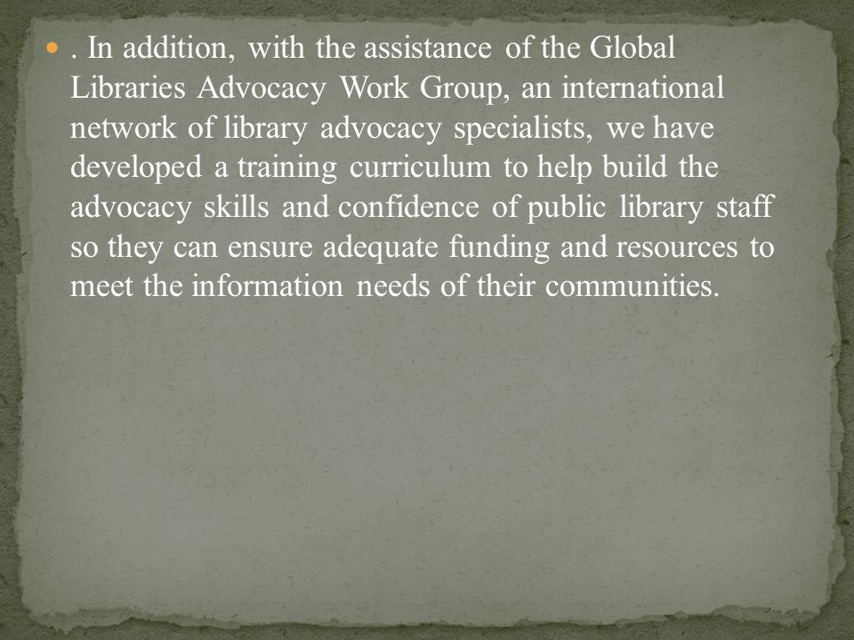 . In addition, with the assistance of the Global Libraries Advocacy Work Group, an international network of library advocacy specialists, we have developed a training curriculum to help build the advocacy skills and confidence of public library staff so they can ensure adequate funding and resources to meet the information needs of their communities.