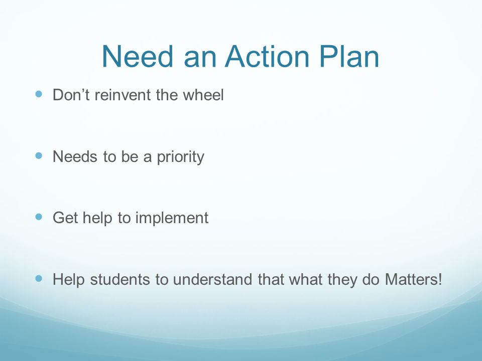 Need an Action Plan Don't reinvent the wheel Needs to be a priority