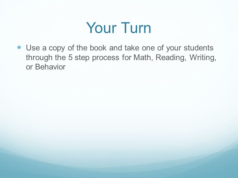 Your Turn Use a copy of the book and take one of your students through the 5 step process for Math, Reading, Writing, or Behavior.