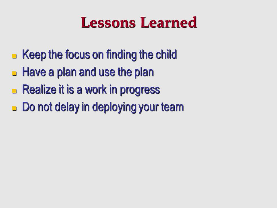 Lessons Learned Keep the focus on finding the child