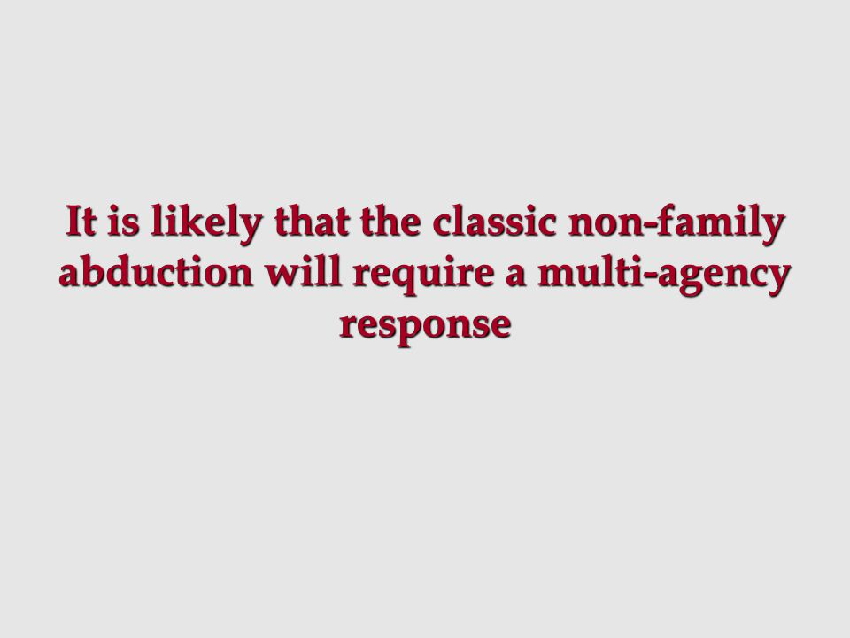 It is likely that the classic non-family abduction will require a multi-agency response
