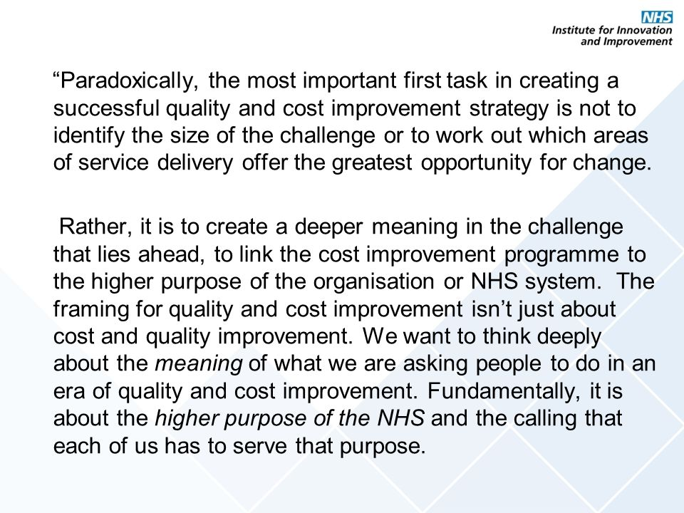 Paradoxically, the most important first task in creating a successful quality and cost improvement strategy is not to identify the size of the challenge or to work out which areas of service delivery offer the greatest opportunity for change.