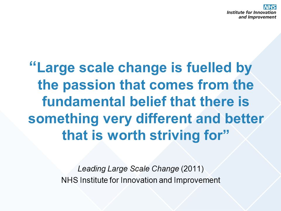 Large scale change is fuelled by the passion that comes from the fundamental belief that there is something very different and better that is worth striving for