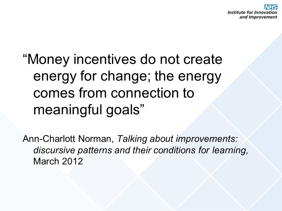 Money incentives do not create energy for change; the energy comes from connection to meaningful goals