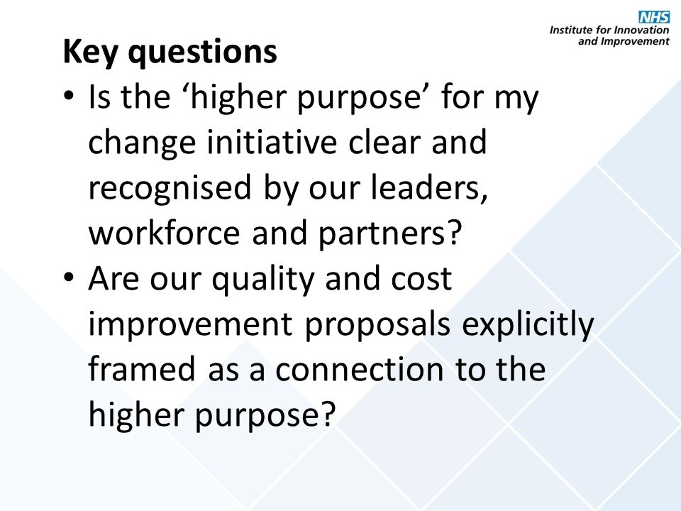 Key questions Is the 'higher purpose' for my change initiative clear and recognised by our leaders, workforce and partners