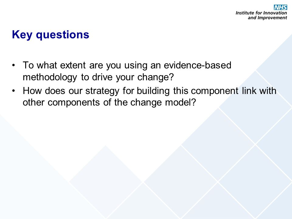 Key questions To what extent are you using an evidence-based methodology to drive your change