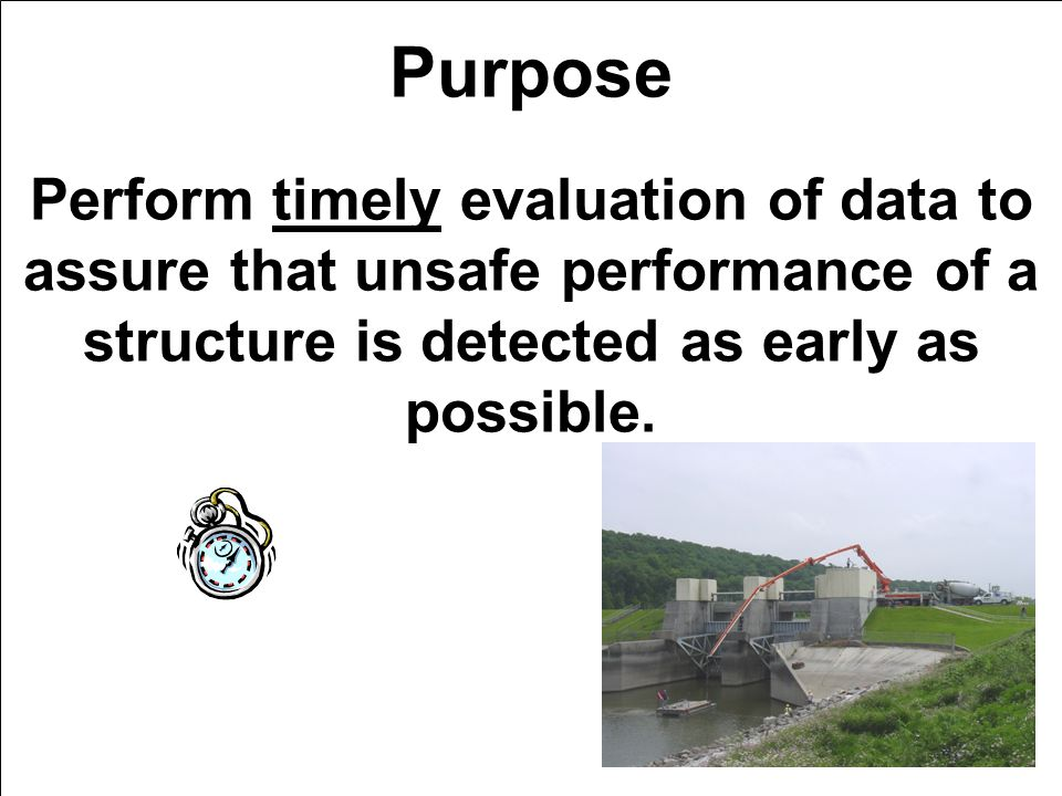 Purpose Perform timely evaluation of data to assure that unsafe performance of a structure is detected as early as possible.