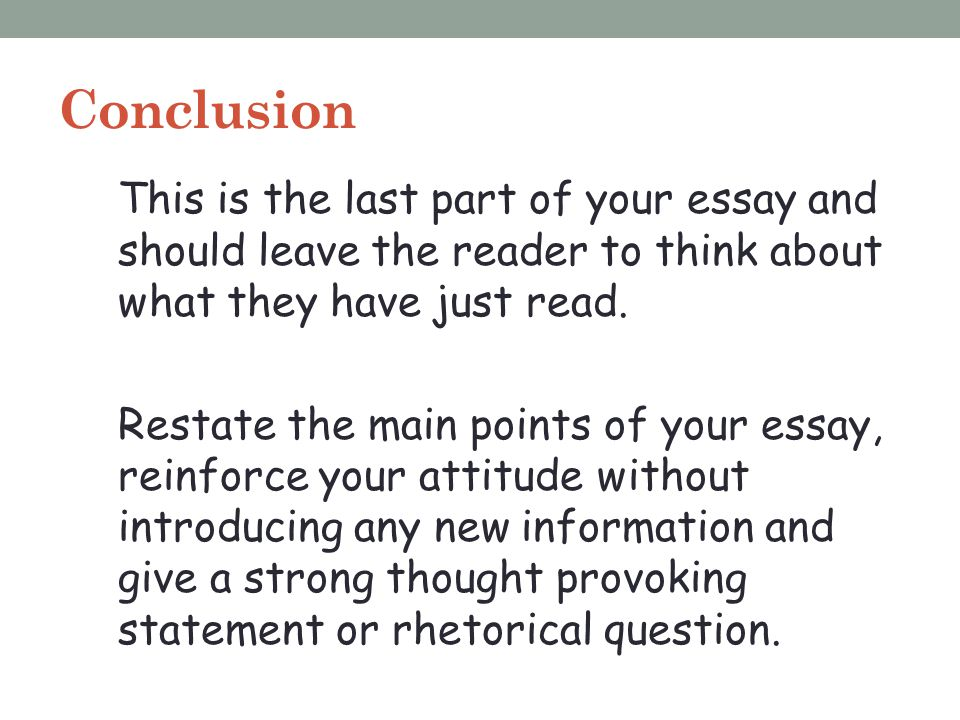 Conclusion This is the last part of your essay and should leave the reader to think about what they have just read.