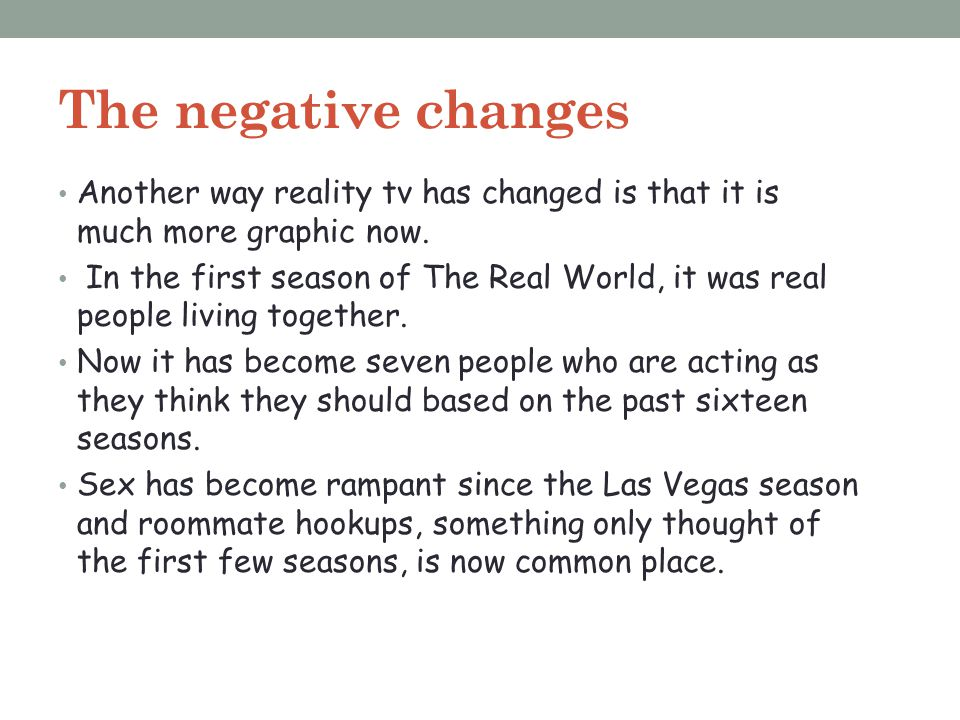 The negative changes Another way reality tv has changed is that it is much more graphic now.
