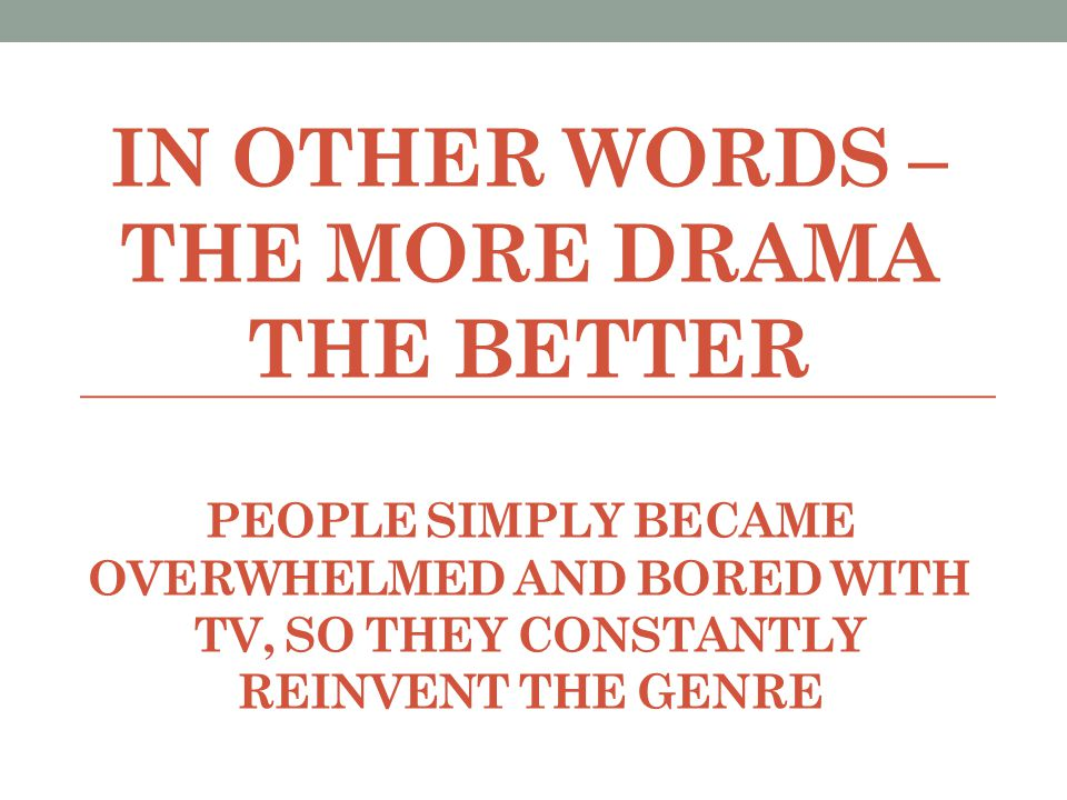 In other words – the more drama the better People simply became overwhelmed and bored with tv, so they constantly reinvent the genre
