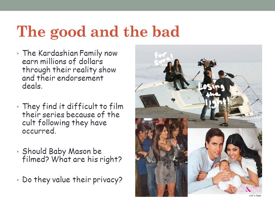 The good and the bad The Kardashian Family now earn millions of dollars through their reality show and their endorsement deals.