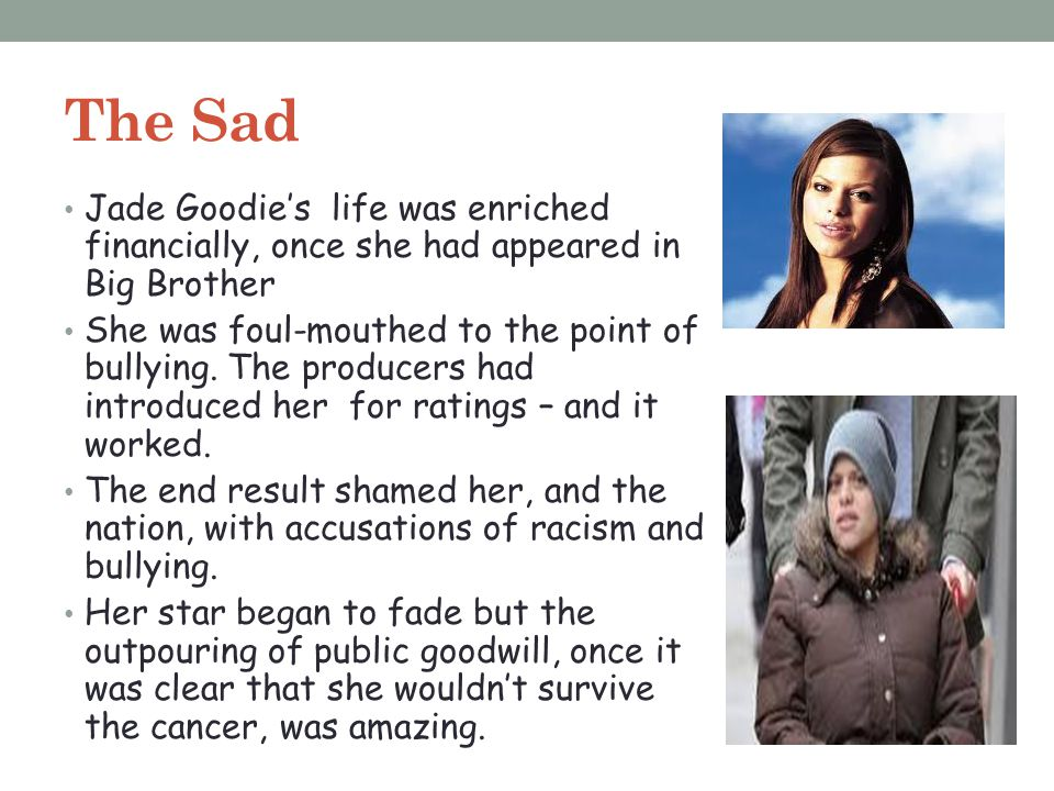 The Sad Jade Goodie's life was enriched financially, once she had appeared in Big Brother.