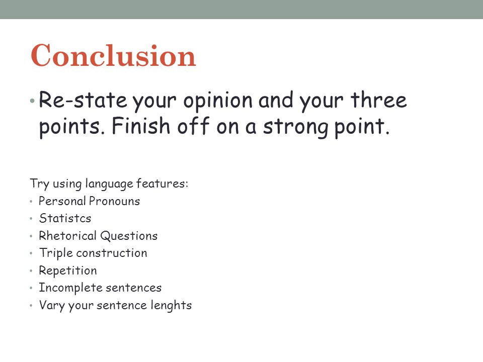 Conclusion Re-state your opinion and your three points. Finish off on a strong point. Try using language features: