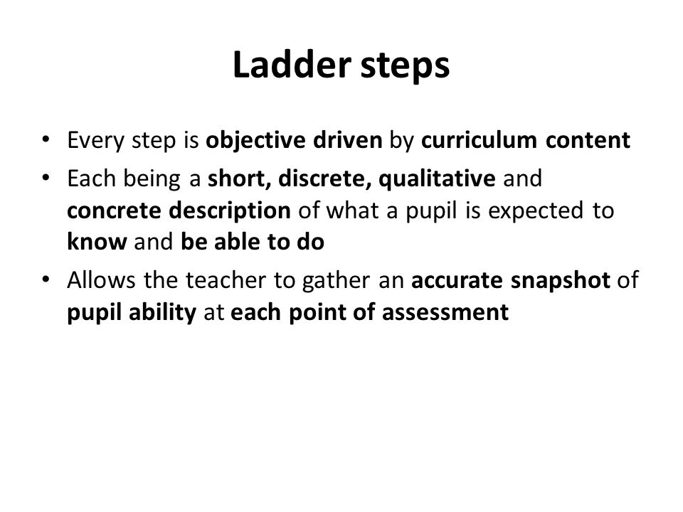 Ladder steps Every step is objective driven by curriculum content